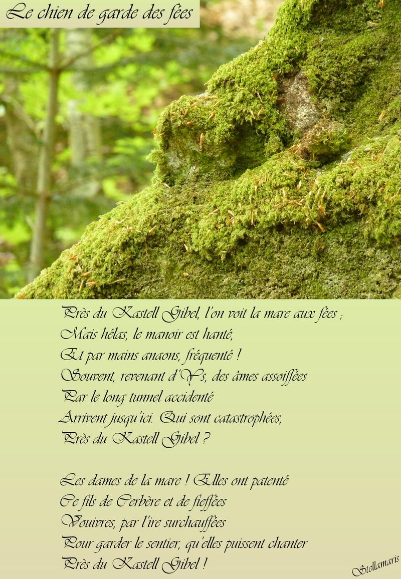 Le chien de garde des fées / / Près du Kastell Gibel, l'on voit la mare aux fées ; / Mais hélas, le manoir est hanté, / Et par mains anaons, fréquenté ! / Souvent, revenant d'Ys, des âmes assoiffées / Par le long tunnel accidenté / Arrivent jusqu'ici. Qui sont catastrophées, / Près du Kastell Gibel ? / / Les dames de la mare ! Elles ont patenté / Ce fils de Cerbère et de fieffées Vouivres, par l'ire surchauffées / Pour garder le sentier, qu'elles puissent chanter / Près du Kastell Gibel ! / / Stellamaris