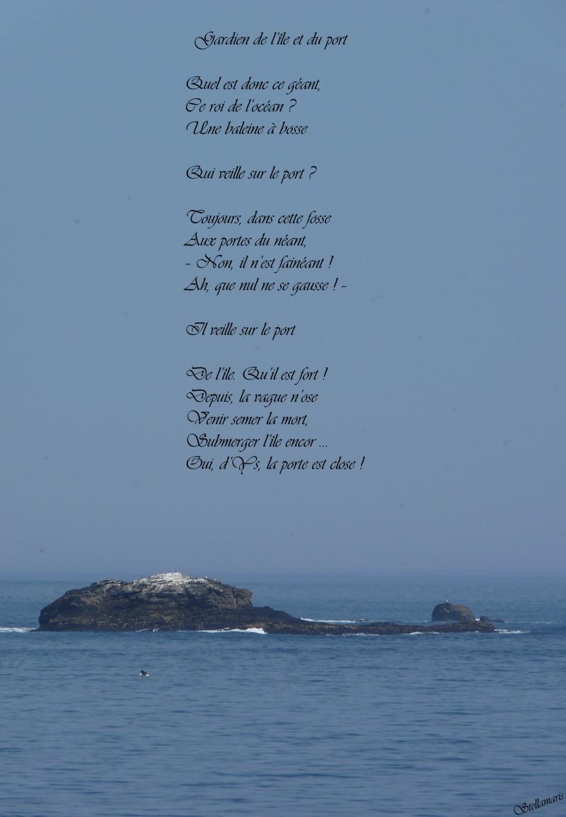 Gardien de l'île et du port / / Quel est donc ce géant, / Ce roi de l'océan ? / Une baleine à bosse / / Qui veille sur le port ? / / Toujours, dans cette fosse / Aux portes du néant / – Non, il n'est fainéant ! / Ah, que nul ne se gausse ! – / Il veille sur le port / / De l'île. Qu'il est fort ! / Depuis, la vague n'ose / Venir semer la mort, / Submerger l'île encor … / Oui, d'Ys, la porte est close ! / / Stellamaris