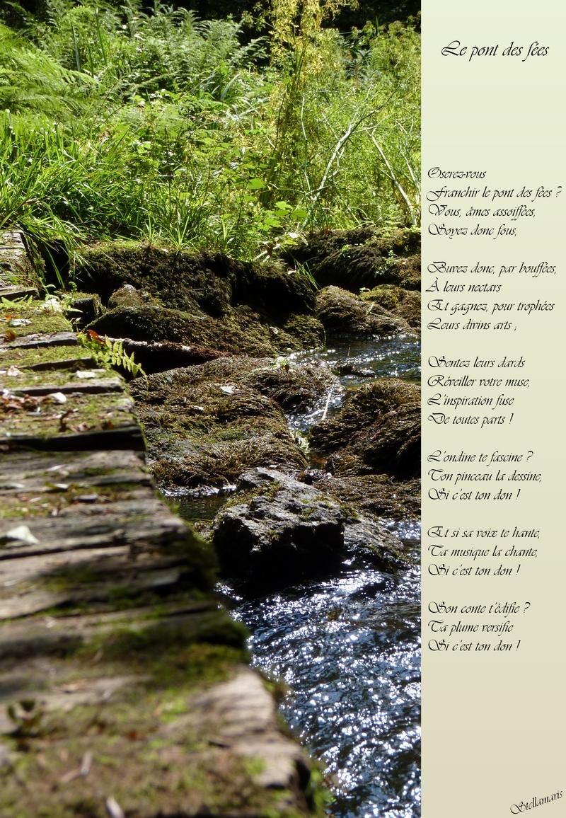 Le pont des fées / / Oserez-vous / Franchir le pont des fées ? / Vous, âmes assoiffées, / Soyez donc fous, / / Buvez donc, par bouffées, / À leurs nectars / Et gagnez, pour trophées / Leurs divins arts ; / / Sentez leurs dards / Réveiller votre muse, / L'inspiration fuse / De toutes parts ! / / L'ondine te fascine ? / Ton pinceau la dessine, / Si c'est ton don ! / / Et si sa voix te hante, / Ta musique la chante, / Si c'est ton don ! / / Son conte t'édifie ? / Ta plume versifie / Si c'est ton don ! / / Stellamaris